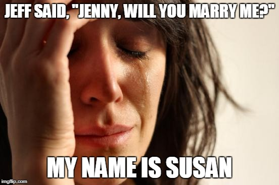 "First World Problems Meme | JEFF SAID, ""JENNY, WILL YOU MARRY ME?"" MY NAME IS SUSAN 