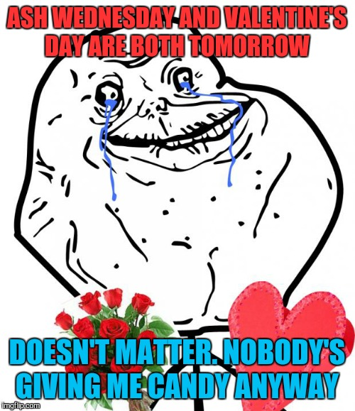 Easy to fast if you're single | ASH WEDNESDAY AND VALENTINE'S DAY ARE BOTH TOMORROW DOESN'T MATTER. NOBODY'S GIVING ME CANDY ANYWAY | image tagged in valentine forever alone,valentine's day,lent,memes,funny,forever alone | made w/ Imgflip meme maker