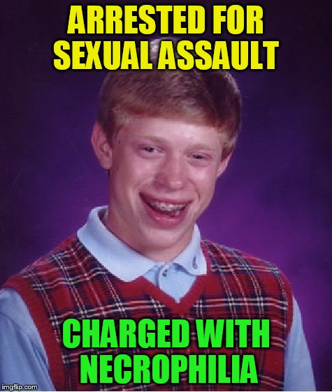 Bad Luck Brian Meme | ARRESTED FOR SEXUAL ASSAULT CHARGED WITH NECROPHILIA | image tagged in memes,bad luck brian | made w/ Imgflip meme maker