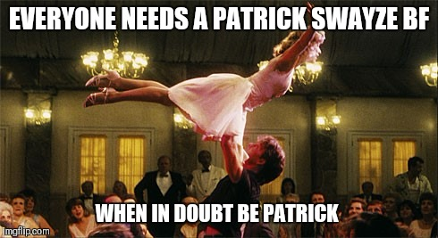 dirty dancing | EVERYONE NEEDS A PATRICK SWAYZE BF WHEN IN DOUBT BE PATRICK | image tagged in dirty dancing | made w/ Imgflip meme maker