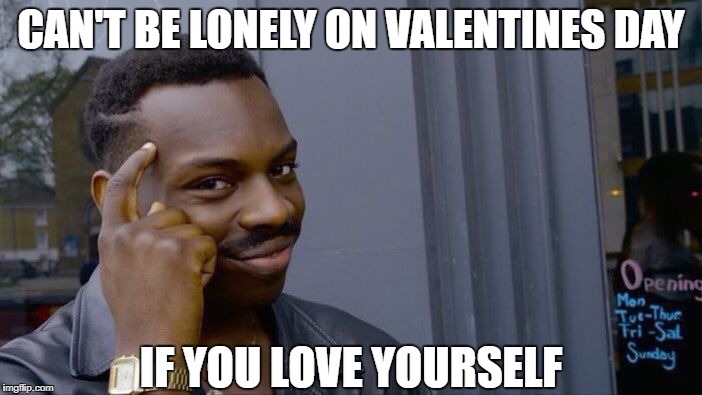 Roll Safe Think About It Meme | CAN'T BE LONELY ON VALENTINES DAY IF YOU LOVE YOURSELF | image tagged in memes,roll safe think about it,valentine's day,smart,funny | made w/ Imgflip meme maker