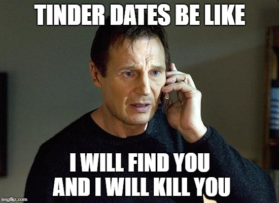 I Will Find You And I Will Kill You | TINDER DATES BE LIKE I WILL FIND YOU AND I WILL KILL YOU | image tagged in i will find you and i will kill you,tinder,dating,valentine's day,funny,creepy | made w/ Imgflip meme maker