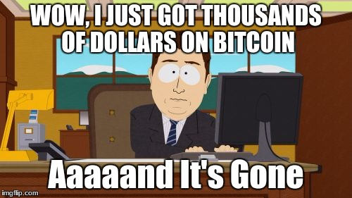 Aaaaand Its Gone Meme | WOW, I JUST GOT THOUSANDS OF DOLLARS ON BITCOIN Aaaaand It's Gone | image tagged in memes,aaaaand its gone | made w/ Imgflip meme maker