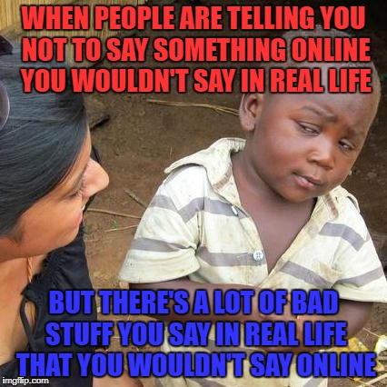 Third World Skeptical Kid Meme | WHEN PEOPLE ARE TELLING YOU NOT TO SAY SOMETHING ONLINE YOU WOULDN'T SAY IN REAL LIFE BUT THERE'S A LOT OF BAD STUFF YOU SAY IN REAL LIFE TH | image tagged in memes,third world skeptical kid | made w/ Imgflip meme maker