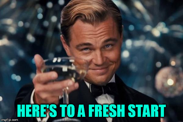 Leonardo Dicaprio Cheers Meme | HERE'S TO A FRESH START | image tagged in memes,leonardo dicaprio cheers | made w/ Imgflip meme maker
