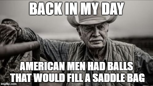 So God Made A Farmer | BACK IN MY DAY AMERICAN MEN HAD BALLS THAT WOULD FILL A SADDLE BAG | image tagged in memes,so god made a farmer | made w/ Imgflip meme maker
