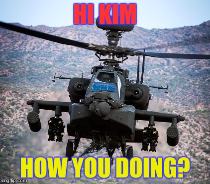 HI KIM HOW YOU DOING? | image tagged in attack helicopter apache | made w/ Imgflip meme maker