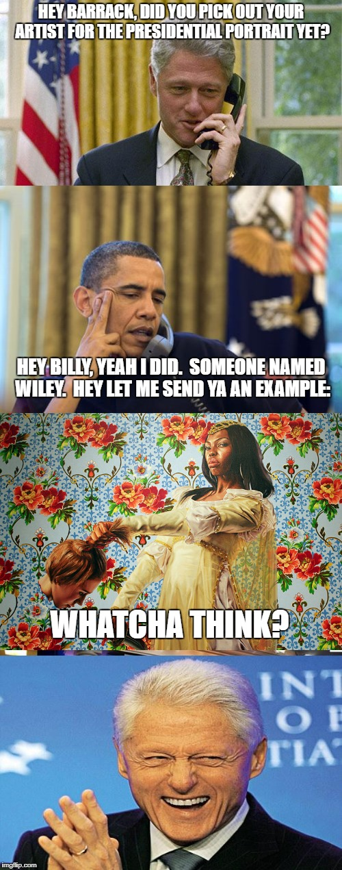 Barrack Obama's artistic selection leaves a little to be desired. | HEY BARRACK, DID YOU PICK OUT YOUR ARTIST FOR THE PRESIDENTIAL PORTRAIT YET? HEY BILLY, YEAH I DID.  SOMEONE NAMED WILEY.  HEY LET ME SEND Y | image tagged in barack obama,michelle obama,portrait,political meme,funny | made w/ Imgflip meme maker