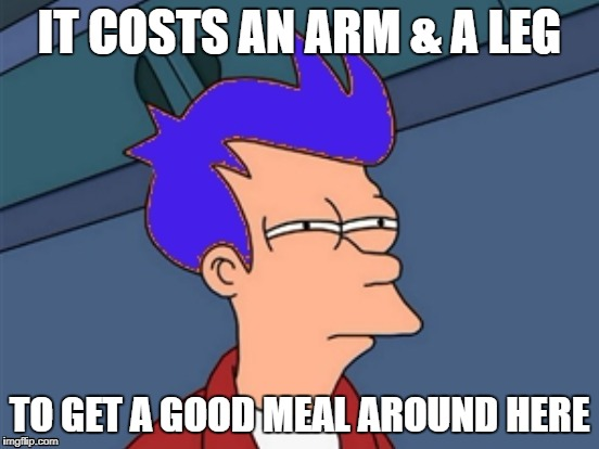 IT COSTS AN ARM & A LEG TO GET A GOOD MEAL AROUND HERE | made w/ Imgflip meme maker
