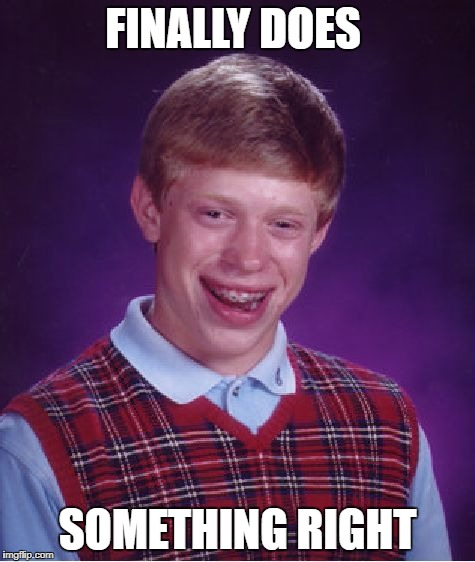 Bad Luck Brian Meme | FINALLY DOES SOMETHING RIGHT | image tagged in memes,bad luck brian | made w/ Imgflip meme maker