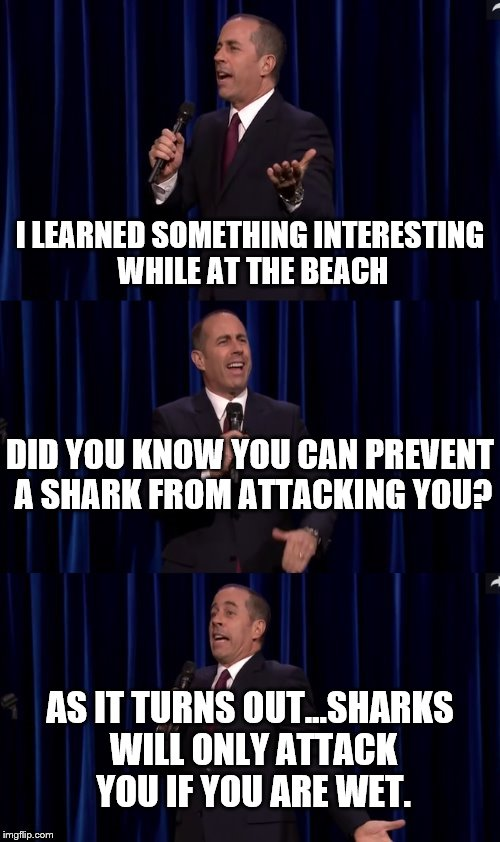 Oh Really? | I LEARNED SOMETHING INTERESTING WHILE AT THE BEACH AS IT TURNS OUT...SHARKS WILL ONLY ATTACK YOU IF YOU ARE WET. DID YOU KNOW YOU CAN PREVEN | image tagged in jerry seinfeld,beach,shark,attack | made w/ Imgflip meme maker