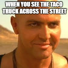 amateur food truck stalker | WHEN YOU SEE THE TACO TRUCK ACROSS THE STREET | image tagged in memes | made w/ Imgflip meme maker