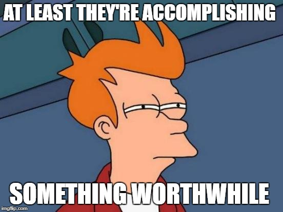 Futurama Fry Meme | AT LEAST THEY'RE ACCOMPLISHING SOMETHING WORTHWHILE | image tagged in memes,futurama fry | made w/ Imgflip meme maker