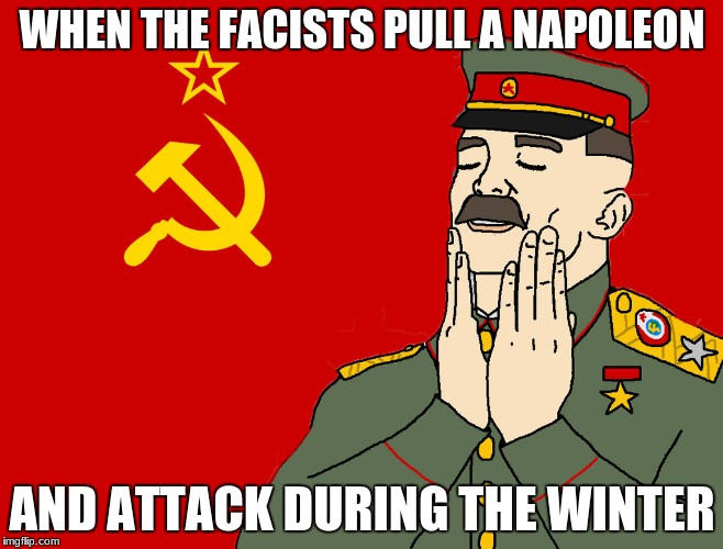 communism | WHEN THE FACISTS PULL A NAPOLEON AND ATTACK DURING THE WINTER | image tagged in communism | made w/ Imgflip meme maker
