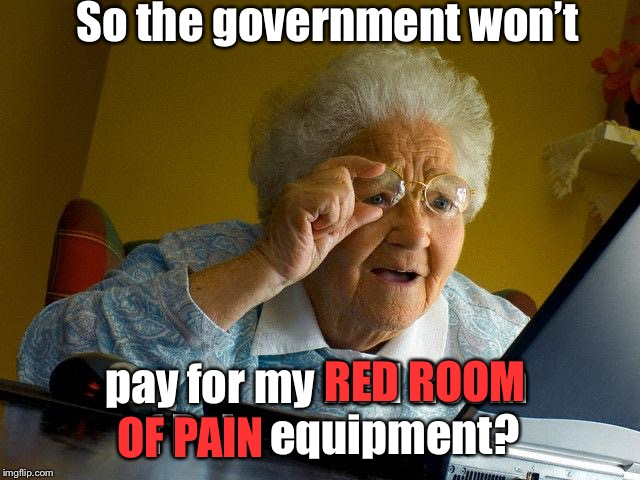 Grandma Finds The Internet Meme | So the government won't pay for my Red Room of Pain equipment? RED ROOM OF PAIN | image tagged in memes,grandma finds the internet | made w/ Imgflip meme maker