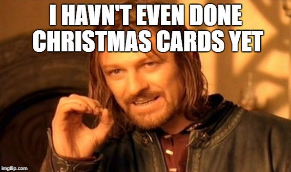 One Does Not Simply Meme | I HAVN'T EVEN DONE CHRISTMAS CARDS YET | image tagged in memes,one does not simply | made w/ Imgflip meme maker