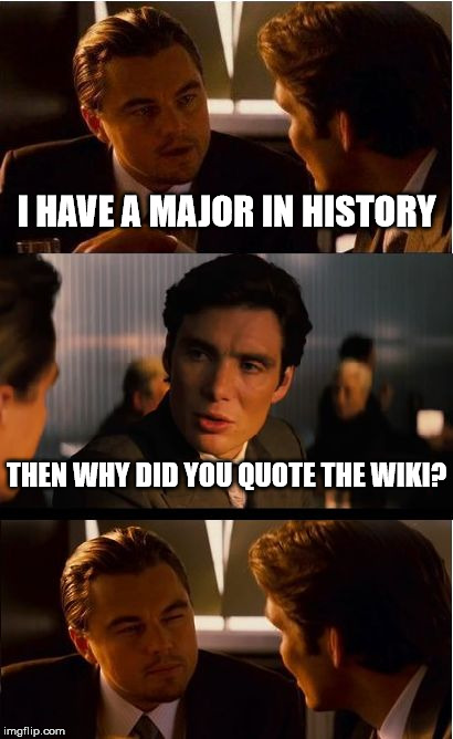 Inception Meme | I HAVE A MAJOR IN HISTORY THEN WHY DID YOU QUOTE THE WIKI? | image tagged in memes,inception | made w/ Imgflip meme maker