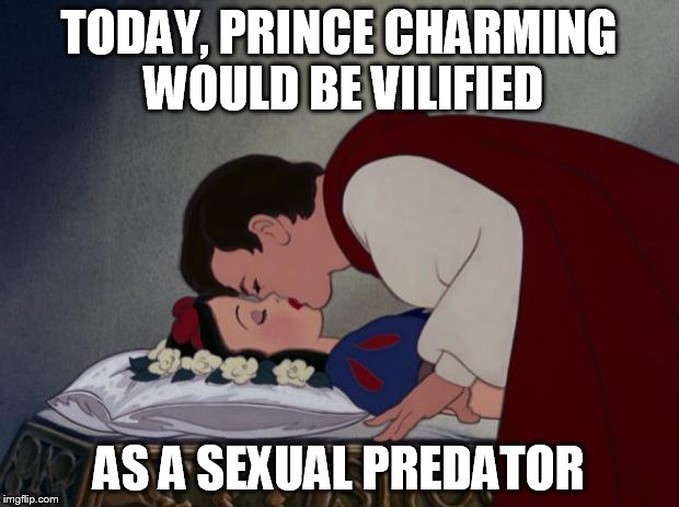 file:///C:/Users/IBG/Desktop/Snow-White-and-her-Prince-The-Kiss- | TODAY, PRINCE CHARMING WOULD BE VILIFIED AS A SEXUAL PREDATOR | image tagged in file///c/users/ibg/desktop/snow-white-and-her-prince-the-kiss- | made w/ Imgflip meme maker