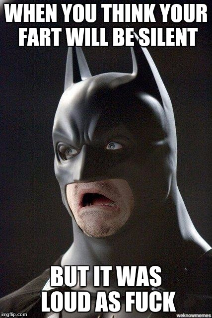 scared batman | WHEN YOU THINK YOUR FART WILL BE SILENT BUT IT WAS LOUD AS F**K | image tagged in scared batman | made w/ Imgflip meme maker