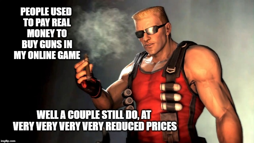 Duke | PEOPLE USED TO PAY REAL MONEY TO BUY GUNS IN MY ONLINE GAME WELL A COUPLE STILL DO, AT VERY VERY VERY VERY REDUCED PRICES | image tagged in duke | made w/ Imgflip meme maker
