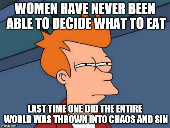 Futurama Fry Meme | WOMEN HAVE NEVER BEEN ABLE TO DECIDE WHAT TO EAT LAST TIME ONE DID THE ENTIRE WORLD WAS THROWN INTO CHAOS AND SIN | image tagged in memes,futurama fry | made w/ Imgflip meme maker