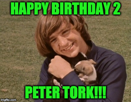 Happy Birthday Peter! | HAPPY BIRTHDAY 2 PETER TORK!!! | image tagged in peter tork w/ puppies,the monkees | made w/ Imgflip meme maker