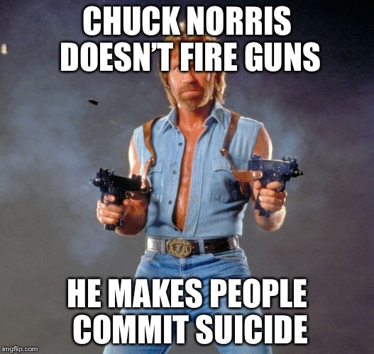 Run run run | CHUCK NORRIS DOESN'T FIRE GUNS HE MAKES PEOPLE COMMIT SUICIDE | image tagged in memes,chuck norris guns,chuck norris | made w/ Imgflip meme maker