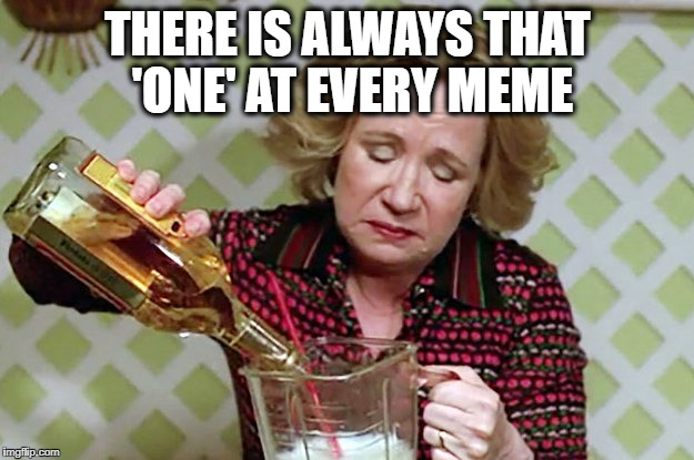 Kitty | THERE IS ALWAYS THAT 'ONE' AT EVERY MEME | image tagged in kitty | made w/ Imgflip meme maker