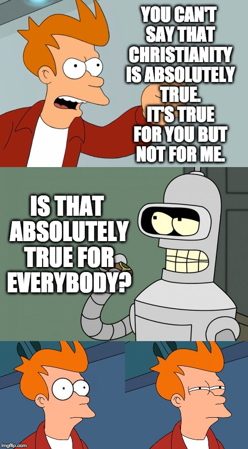 futurama | YOU CAN'T SAY THAT CHRISTIANITY IS ABSOLUTELY TRUE. IT'S TRUE FOR YOU BUT NOT FOR ME. IS THAT ABSOLUTELY TRUE FOR EVERYBODY? | image tagged in futurama | made w/ Imgflip meme maker
