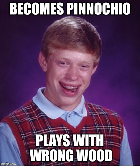 Bad Luck Brian Meme | BECOMES PINNOCHIO PLAYS WITH WRONG WOOD | image tagged in memes,bad luck brian | made w/ Imgflip meme maker