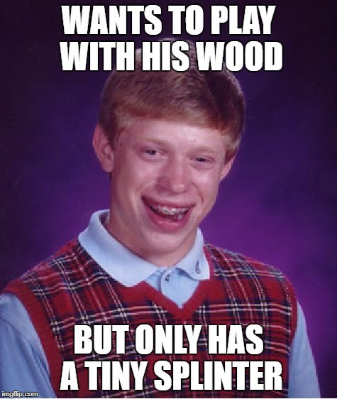 Bad Luck Brian Meme | WANTS TO PLAY WITH HIS WOOD BUT ONLY HAS A TINY SPLINTER | image tagged in memes,bad luck brian | made w/ Imgflip meme maker