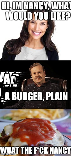 Nancy meme | HI, IM NANCY, WHAT WOULD YOU LIKE? A BURGER, PLAIN WHAT THE F*CK NANCY | image tagged in funny,woman | made w/ Imgflip meme maker