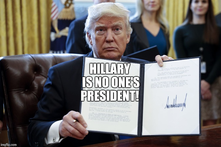 Donald Trump Executive Order | HILLARY IS NO ONE'S PRESIDENT! | image tagged in donald trump executive order | made w/ Imgflip meme maker