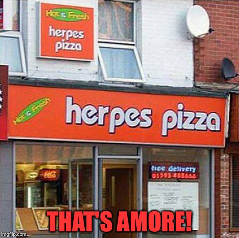 Herpes Pizza | THAT'S AMORE! | image tagged in herpes pizza | made w/ Imgflip meme maker