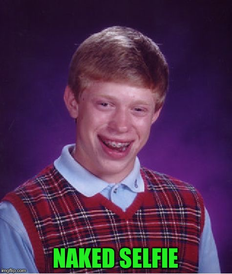Bad Luck Brian Meme | NAKED SELFIE | image tagged in memes,bad luck brian | made w/ Imgflip meme maker