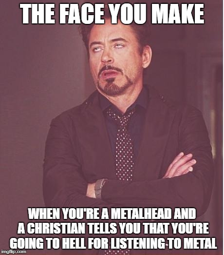 Face You Make Robert Downey Jr. | THE FACE YOU MAKE WHEN YOU'RE A METALHEAD AND A CHRISTIAN TELLS YOU THAT YOU'RE GOING TO HELL FOR LISTENING TO METAL | image tagged in memes,face you make robert downey jr,heavy metal,hell,christians,metalhead | made w/ Imgflip meme maker
