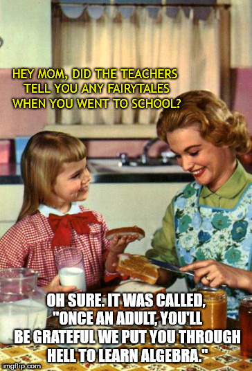 "HEY MOM, DID THE TEACHERS TELL YOU ANY FAIRYTALES WHEN YOU WENT TO SCHOOL? OH SURE. IT WAS CALLED, ""ONCE AN ADULT, YOU'LL BE GRATEFUL WE PUT 