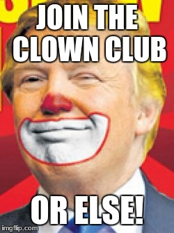 Donald Trump the Clown | JOIN THE CLOWN CLUB OR ELSE! | image tagged in donald trump the clown | made w/ Imgflip meme maker