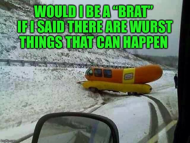 "Did you see what I did there?? | WOULD I BE A ""BRAT"" IF I SAID THERE ARE WURST THINGS THAT CAN HAPPEN 