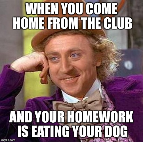 Creepy Condescending Wonka Meme | WHEN YOU COME HOME FROM THE CLUB AND YOUR HOMEWORK IS EATING YOUR DOG | image tagged in memes,creepy condescending wonka | made w/ Imgflip meme maker