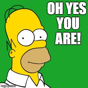 homer | OH YES YOU ARE! | image tagged in homer | made w/ Imgflip meme maker