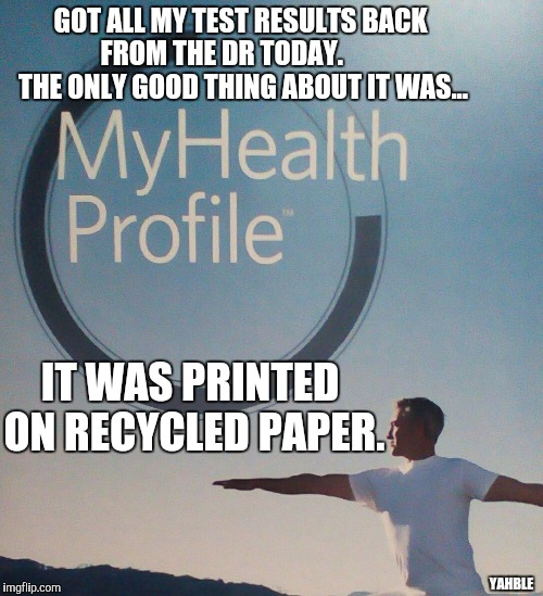 I'm ok, for now... | GOT ALL MY TEST RESULTS BACK FROM THE DR TODAY.         THE ONLY GOOD THING ABOUT IT WAS... YAHBLE IT WAS PRINTED ON RECYCLED PAPER. | image tagged in health | made w/ Imgflip meme maker