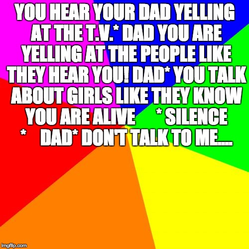 Blank Colored Background | YOU HEAR YOUR DAD YELLING AT THE T.V.* DAD YOU ARE YELLING AT THE PEOPLE LIKE THEY HEAR YOU! DAD* YOU TALK ABOUT GIRLS LIKE THEY KNOW YOU AR | image tagged in memes,blank colored background | made w/ Imgflip meme maker