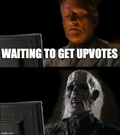 Ill Just Wait Here Meme | WAITING TO GET UPVOTES | image tagged in memes,ill just wait here | made w/ Imgflip meme maker