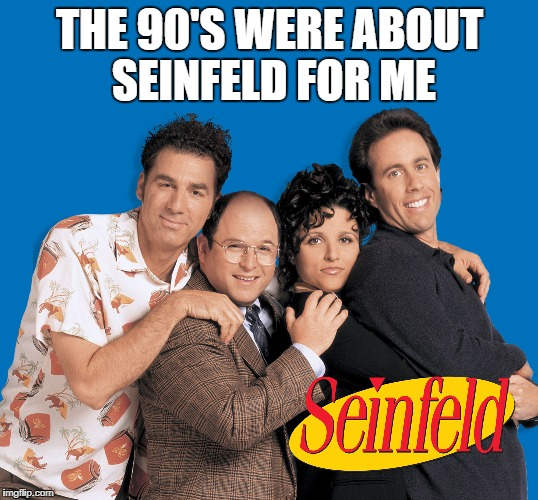 THE 90'S WERE ABOUT SEINFELD FOR ME | made w/ Imgflip meme maker