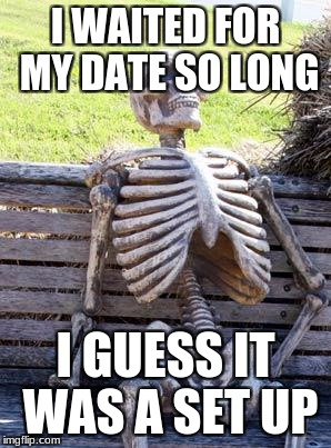 Waiting Skeleton Meme | I WAITED FOR MY DATE SO LONG I GUESS IT WAS A SET UP | image tagged in memes,waiting skeleton | made w/ Imgflip meme maker