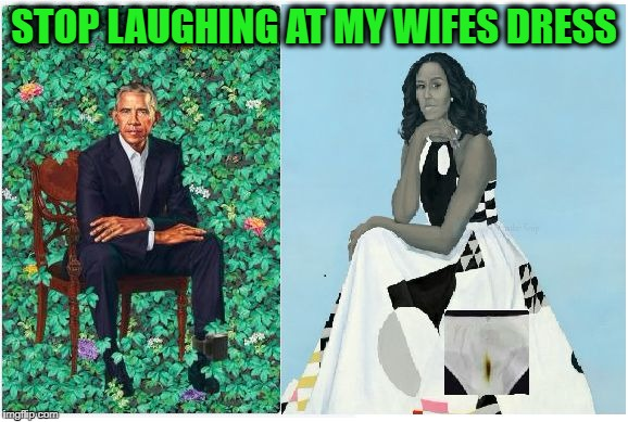 STOP LAUGHING AT MY WIFES DRESS | image tagged in obama portarit  moochelle scum losers anti-american racist acti | made w/ Imgflip meme maker