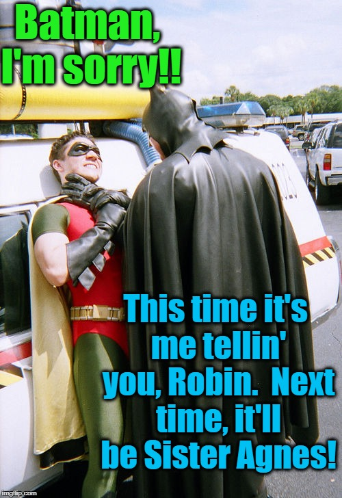 batman/robin | Batman, I'm sorry!! This time it's me tellin' you, Robin.  Next time, it'll be Sister Agnes! | image tagged in batman/robin | made w/ Imgflip meme maker