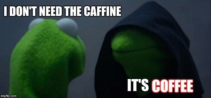 before someone drinks coffee | I DON'T NEED THE CAFFINE IT'S COFFEE | image tagged in memes,evil kermit,coffee | made w/ Imgflip meme maker