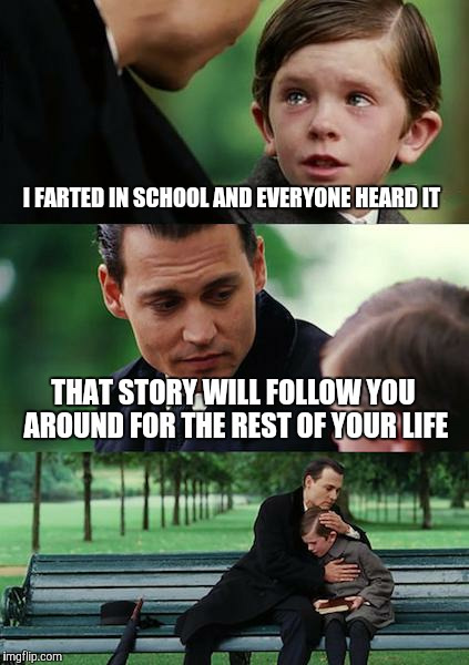 Finding Neverland Meme | I FARTED IN SCHOOL AND EVERYONE HEARD IT THAT STORY WILL FOLLOW YOU AROUND FOR THE REST OF YOUR LIFE | image tagged in memes,finding neverland | made w/ Imgflip meme maker
